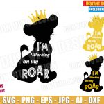 Lion king Crown King (SVG dxf png) Simba Disney I'm Working on my Roar Cut File Vector Clipart T-Shirt Design First Brithday Party Number 1