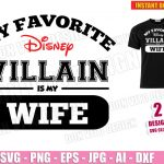 My Favorite Disney Villain is my WIFE (SVG dxf png) Family Disneyland Trip Cut File Silhouette Cricut Vector Clipart Funny T-Shirt Design Boy Girl