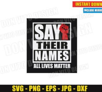 Say Their Names - All Lives Matter (SVG dxf png) George Floyd Cut Files Vector Clipart Silhouette Cricut T-Shirt Design