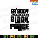 Er'body Wants to Be Black until the Police Show up (SVG dxf png) Cut File Cricut Silhouette Vector Clipart Design Black History Month svg