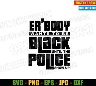 Er'body Wants to Be Black until the Police Show up (SVG dxf png) Cut File Cricut Silhouette Vector Clipart - Don Vito Design Store
