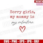 Sorry Girls my Mommy is my Valentine (SVG dxf png) Heart Mom Cut File Cricut Silhouette Vector Clipart Design Valentines Day svg