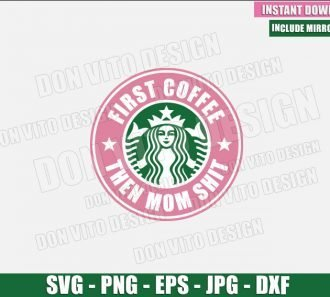 First Coffee then Mom Shit (SVG dxf png) Starbucks Logo Cup Mama Cut File Cricut Silhouette Vector Clipart - Don Vito Design Store