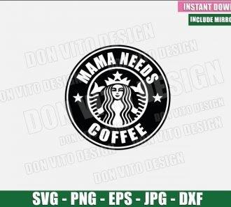 Mama Needs Coffee (SVG dxf png) Starbucks Logo Cup Mom Cut File Cricut Silhouette Vector Clipart - Don Vito Design Store