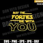 May the Forties be With You (SVG dxf png) Star Wars 40th Birthday Party Cricut Silhouette Vector Clipart T-Shirt Design Star Wars Day svg