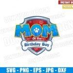 Mom of the Birthday Boy Paw Patrol (SVG dxf png) Badge Logo Cut File Cricut Silhouette Vector Clipart T-Shirt Design Dog Paw Patrol svg