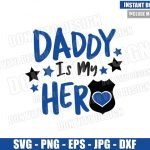 Daddy is My Hero Policeman (SVG dxf png) Police Badge Dad Cut File Cricut Silhouette Vector Clipart Design Thin Blue Line Father Day svg